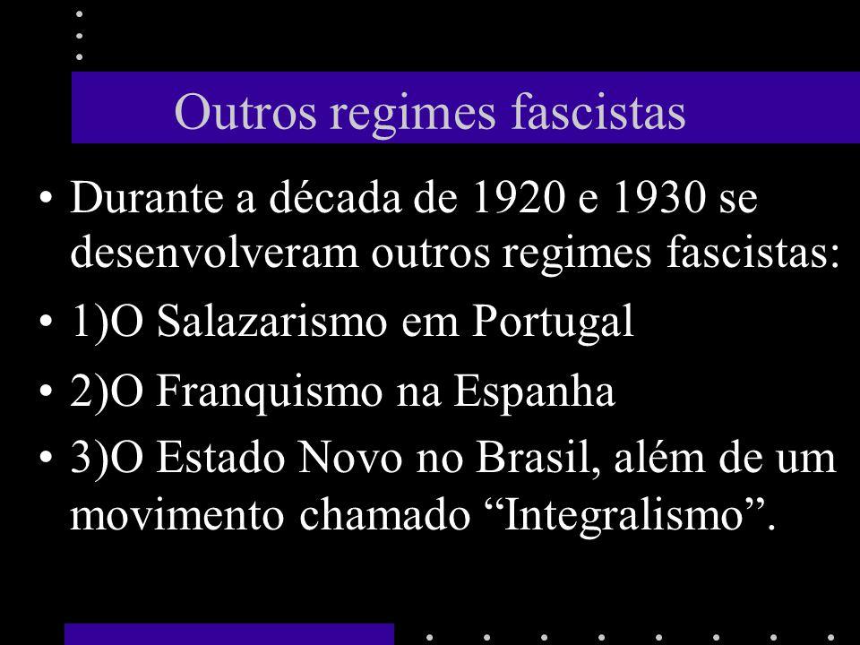 Outros regimes fascistas Durante a década de 1920 e 1930 se desenvolveram outros regimes fascistas: 1)O Salazarismo em Portugal 2)O Franquismo na Espanha 3)O Estado Novo no Brasil, além de um movimento chamado Integralismo.