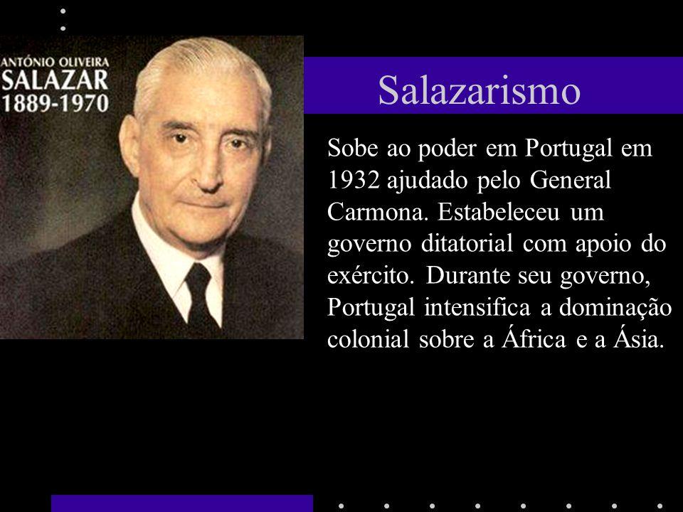 Salazarismo Sobe ao poder em Portugal em 1932 ajudado pelo General Carmona. Estabeleceu um governo ditatorial com apoio do exército. Durante seu gover