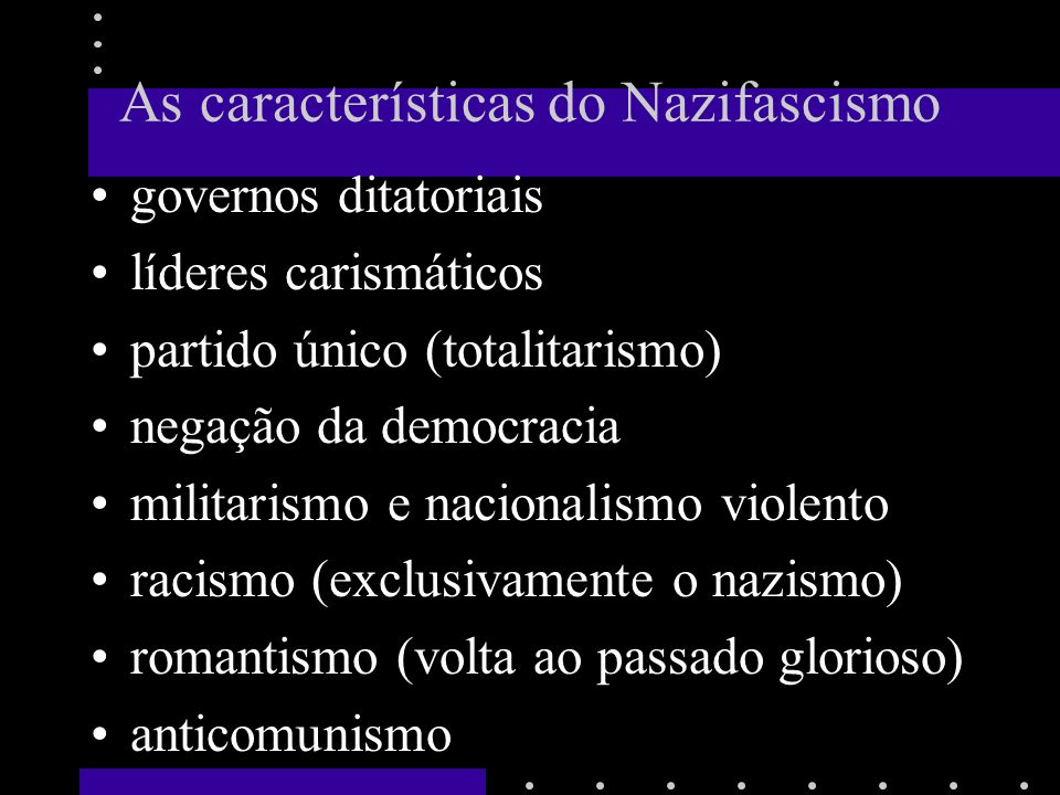 As características do Nazifascismo governos ditatoriais líderes carismáticos partido único (totalitarismo) negação da democracia militarismo e naciona
