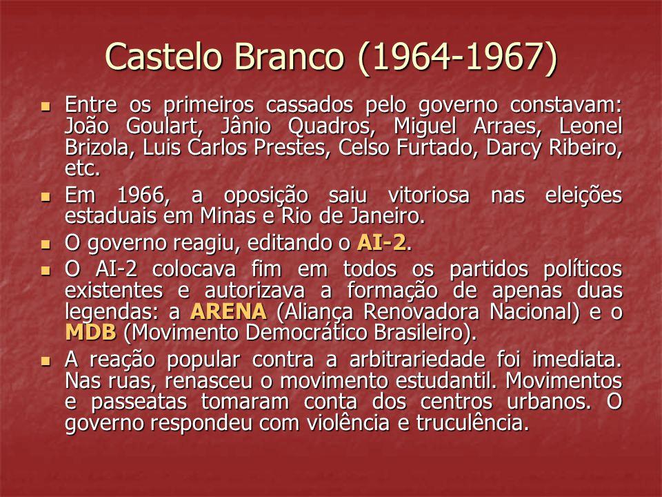 Castelo Branco (1964-1967) Entre os primeiros cassados pelo governo constavam: João Goulart, Jânio Quadros, Miguel Arraes, Leonel Brizola, Luis Carlos Prestes, Celso Furtado, Darcy Ribeiro, etc.