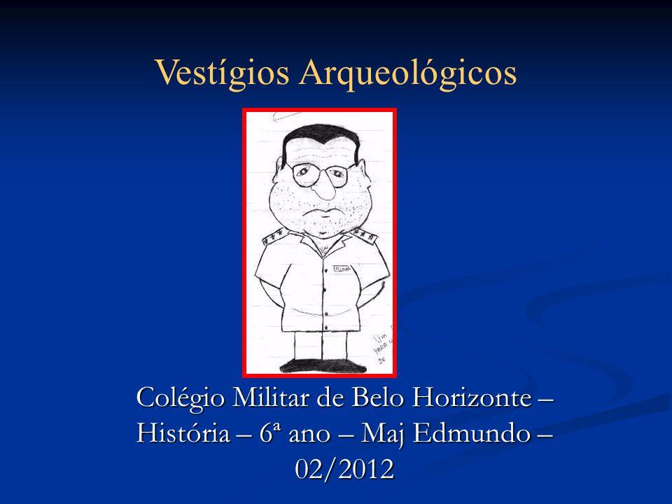 Colégio Militar de Belo Horizonte – História – 6ª ano – Maj Edmundo – 02/2012 Vestígios Arqueológicos