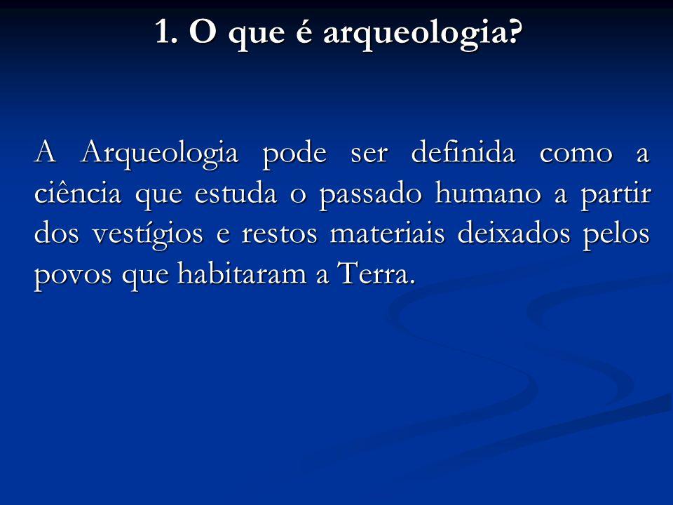1. O que é arqueologia? A Arqueologia pode ser definida como a ciência que estuda o passado humano a partir dos vestígios e restos materiais deixados