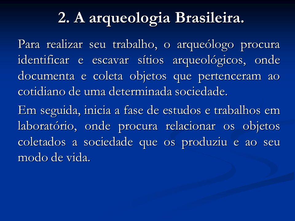 2. A arqueologia Brasileira. Para realizar seu trabalho, o arqueólogo procura identificar e escavar sítios arqueológicos, onde documenta e coleta obje
