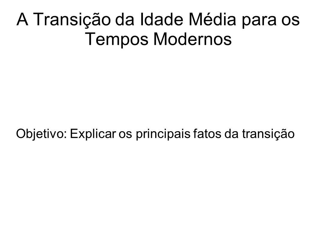 A Transição da Idade Média para os Tempos Modernos Objetivo: Explicar os principais fatos da transição