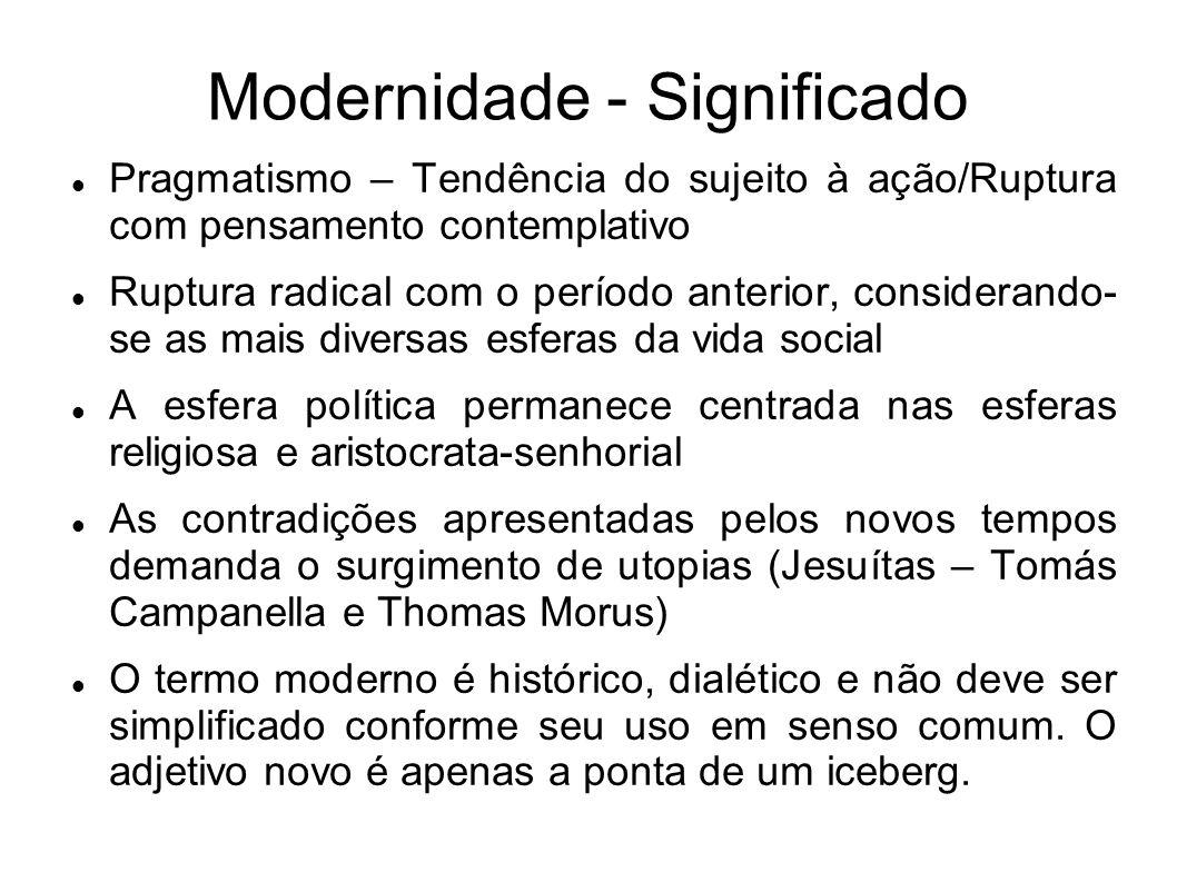 Modernidade - Significado Pragmatismo – Tendência do sujeito à ação/Ruptura com pensamento contemplativo Ruptura radical com o período anterior, consi