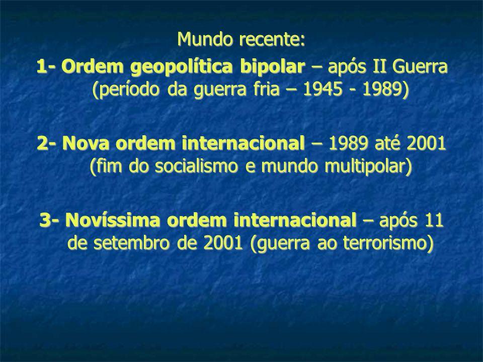 Mundo recente: 1- Ordem geopolítica bipolar – após II Guerra (período da guerra fria – 1945 - 1989) 2- Nova ordem internacional – 1989 até 2001 (fim do socialismo e mundo multipolar) 3- Novíssima ordem internacional – após 11 de setembro de 2001 (guerra ao terrorismo)