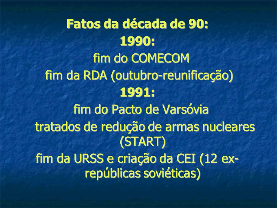 Fatos da década de 90: 1990: fim do COMECOM fim do COMECOM fim da RDA (outubro-reunificação) fim da RDA (outubro-reunificação)1991: fim do Pacto de Varsóvia fim do Pacto de Varsóvia tratados de redução de armas nucleares (START) tratados de redução de armas nucleares (START) fim da URSS e criação da CEI (12 ex- repúblicas soviéticas)