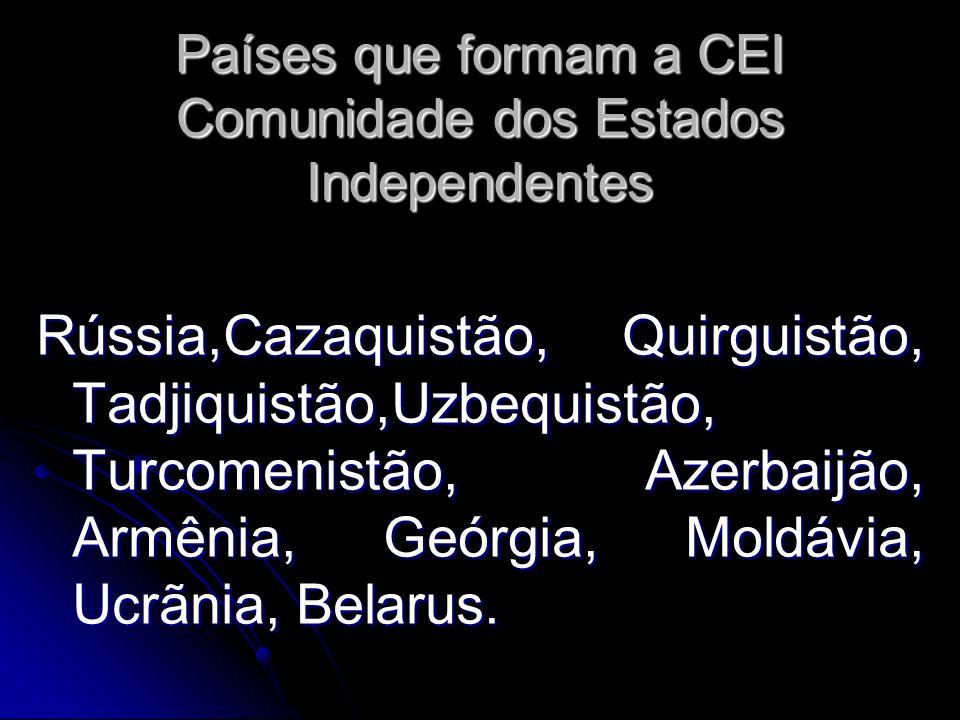 Países que formam a CEI Comunidade dos Estados Independentes Rússia,Cazaquistão, Quirguistão, Tadjiquistão,Uzbequistão, Turcomenistão, Azerbaijão, Arm