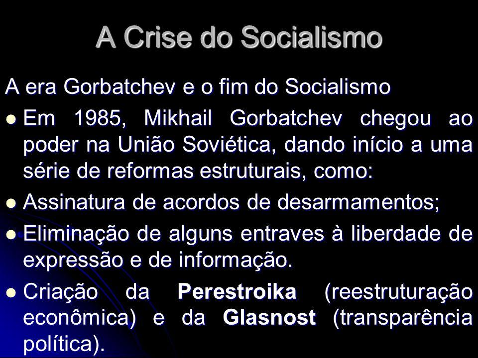 A Crise do Socialismo A era Gorbatchev e o fim do Socialismo Em 1985, Mikhail Gorbatchev chegou ao poder na União Soviética, dando início a uma série
