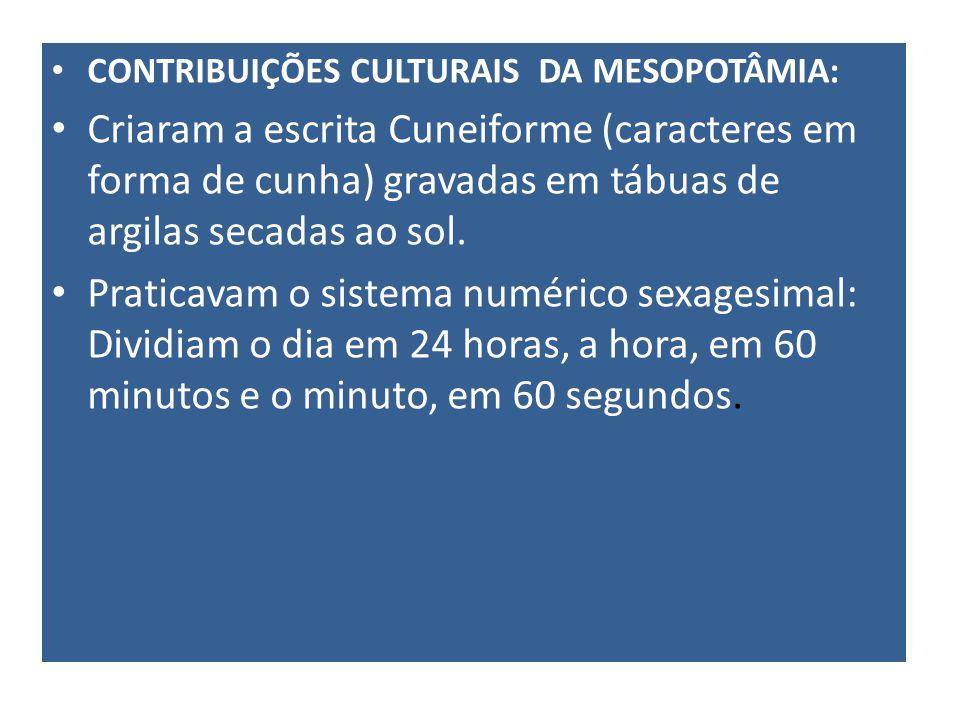 CONTRIBUIÇÕES CULTURAIS DA MESOPOTÂMIA: Criaram a escrita Cuneiforme (caracteres em forma de cunha) gravadas em tábuas de argilas secadas ao sol. Prat