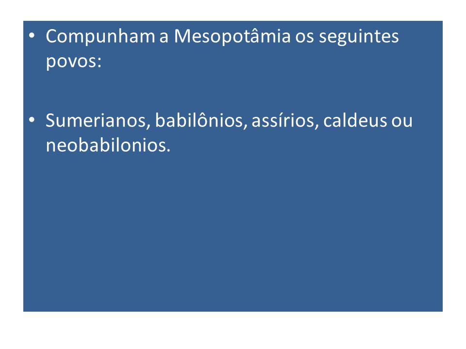 Compunham a Mesopotâmia os seguintes povos: Sumerianos, babilônios, assírios, caldeus ou neobabilonios.