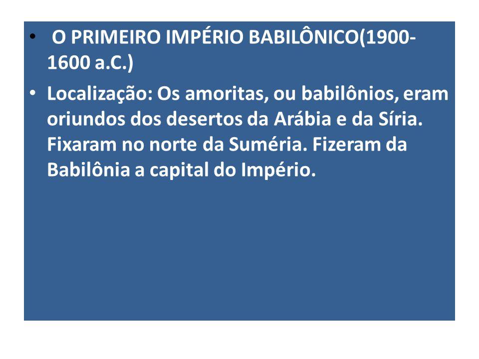 O PRIMEIRO IMPÉRIO BABILÔNICO(1900- 1600 a.C.) Localização: Os amoritas, ou babilônios, eram oriundos dos desertos da Arábia e da Síria. Fixaram no no