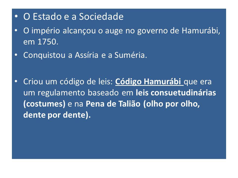 O Estado e a Sociedade O império alcançou o auge no governo de Hamurábi, em 1750. Conquistou a Assíria e a Suméria. Criou um código de leis: Código Ha