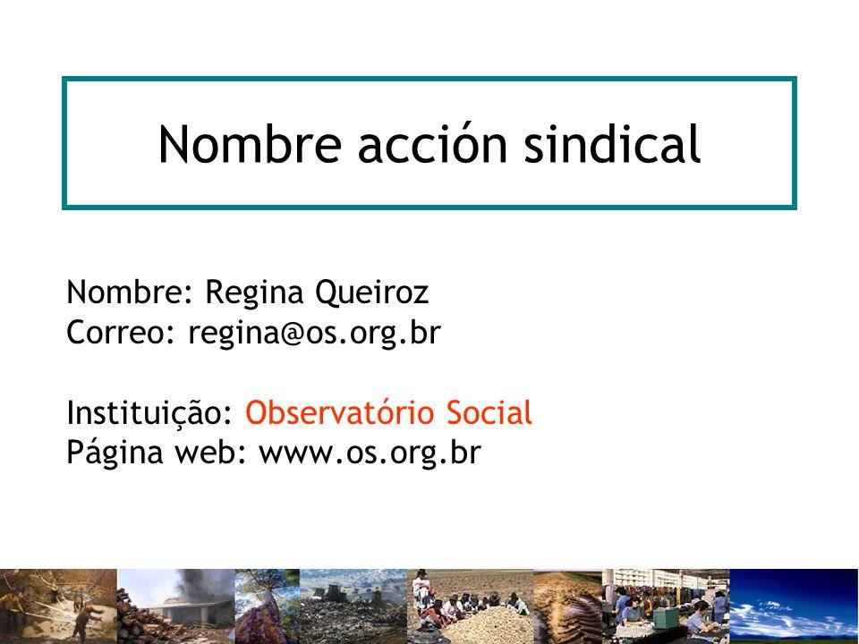 Nombre acción sindical Nombre: Regina Queiroz Correo: regina@os.org.br Instituição: Observatório Social Página web: www.os.org.br
