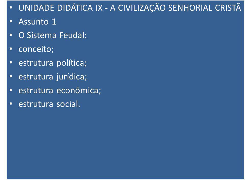 UNIDADE DIDÁTICA IX - A CIVILIZAÇÃO SENHORIAL CRISTÃ Assunto 1 O Sistema Feudal: conceito; estrutura política; estrutura jurídica; estrutura econômica; estrutura social.