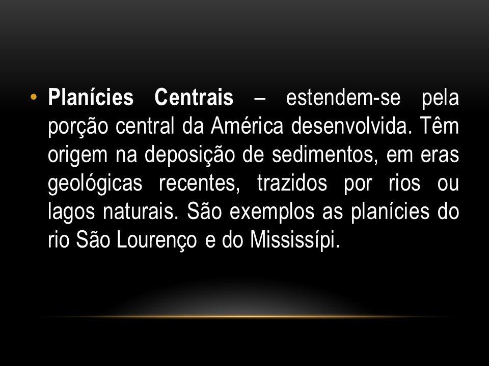 Planícies Centrais – estendem-se pela porção central da América desenvolvida. Têm origem na deposição de sedimentos, em eras geológicas recentes, traz