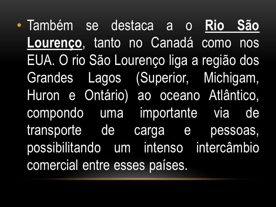 Também se destaca a o Rio São Lourenço, tanto no Canadá como nos EUA. O rio São Lourenço liga a região dos Grandes Lagos (Superior, Michigam, Huron e