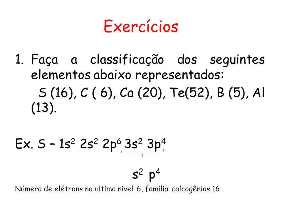 Exercícios 1.Faça a classificação dos seguintes elementos abaixo representados: S (16), C ( 6), Ca (20), Te(52), B (5), Al (13). Ex. S – 1s 2 2s 2 2p