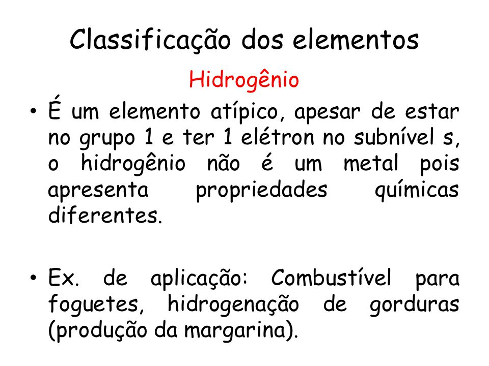 Classificação dos elementos Hidrogênio É um elemento atípico, apesar de estar no grupo 1 e ter 1 elétron no subnível s, o hidrogênio não é um metal po