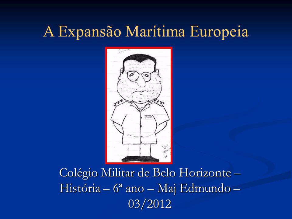Colégio Militar de Belo Horizonte – História – 6ª ano – Maj Edmundo – 03/2012 A Expansão Marítima Europeia