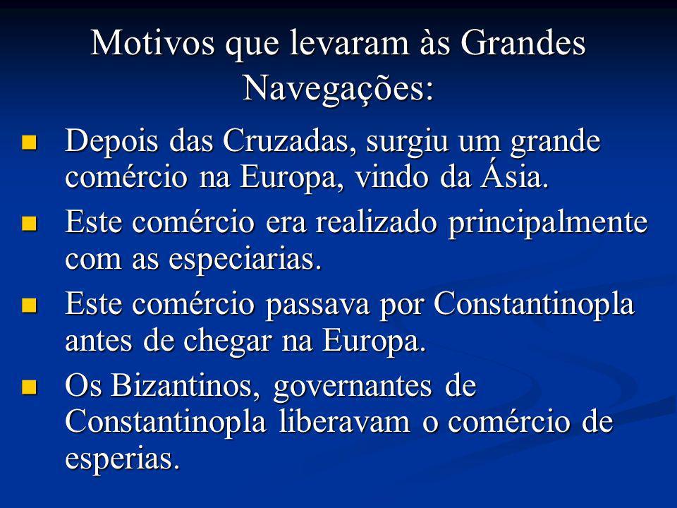 Motivos que levaram às Grandes Navegações: Depois das Cruzadas, surgiu um grande comércio na Europa, vindo da Ásia.