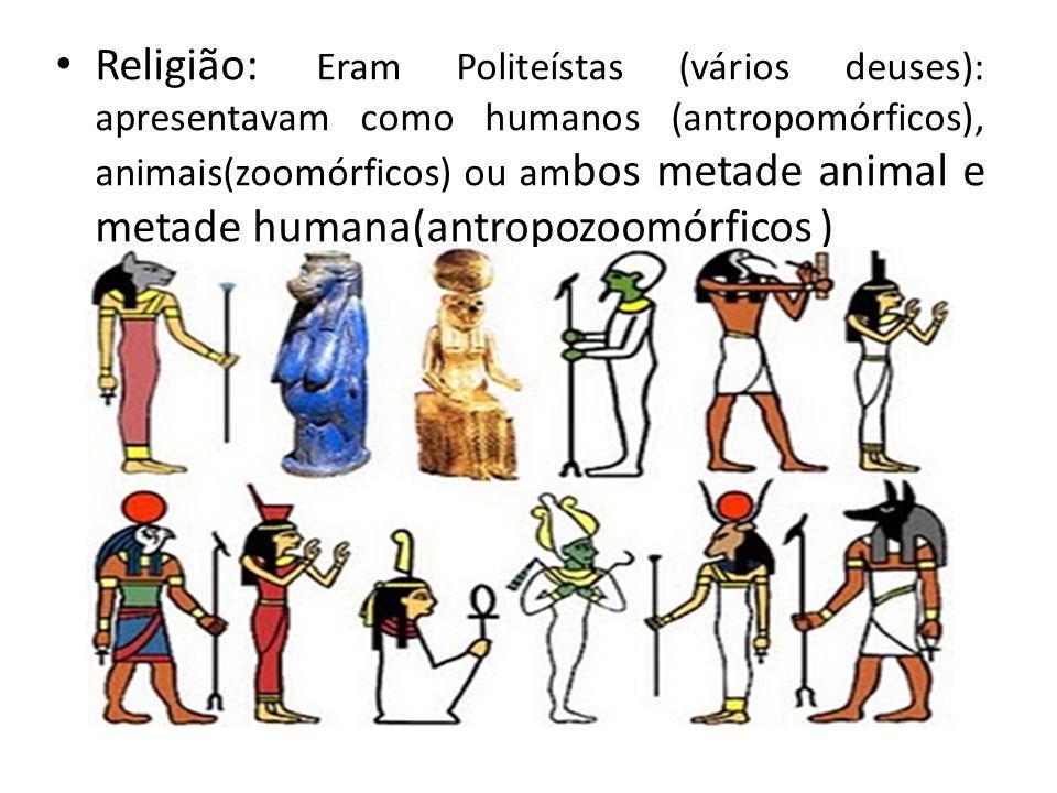Religião: Eram Politeístas (vários deuses): apresentavam como humanos (antropomórficos), animais(zoomórficos) ou am bos metade animal e metade humana(