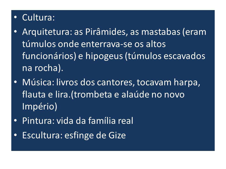 Cultura: Arquitetura: as Pirâmides, as mastabas (eram túmulos onde enterrava-se os altos funcionários) e hipogeus (túmulos escavados na rocha). Música