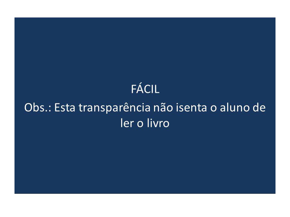 FÁCIL Obs.: Esta transparência não isenta o aluno de ler o livro