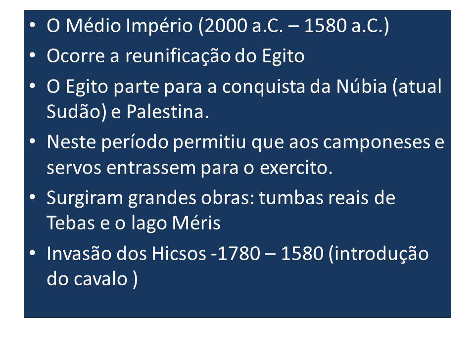 O Médio Império (2000 a.C. – 1580 a.C.) Ocorre a reunificação do Egito O Egito parte para a conquista da Núbia (atual Sudão) e Palestina. Neste períod