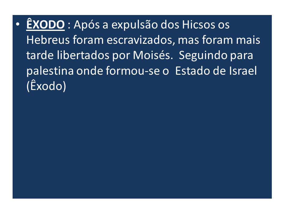 ÊXODO : Após a expulsão dos Hicsos os Hebreus foram escravizados, mas foram mais tarde libertados por Moisés. Seguindo para palestina onde formou-se o