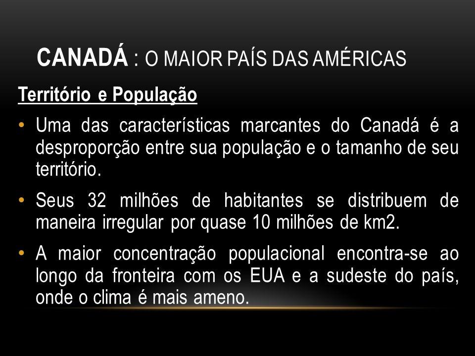 CANADÁ : O MAIOR PAÍS DAS AMÉRICAS Território e População Uma das características marcantes do Canadá é a desproporção entre sua população e o tamanho