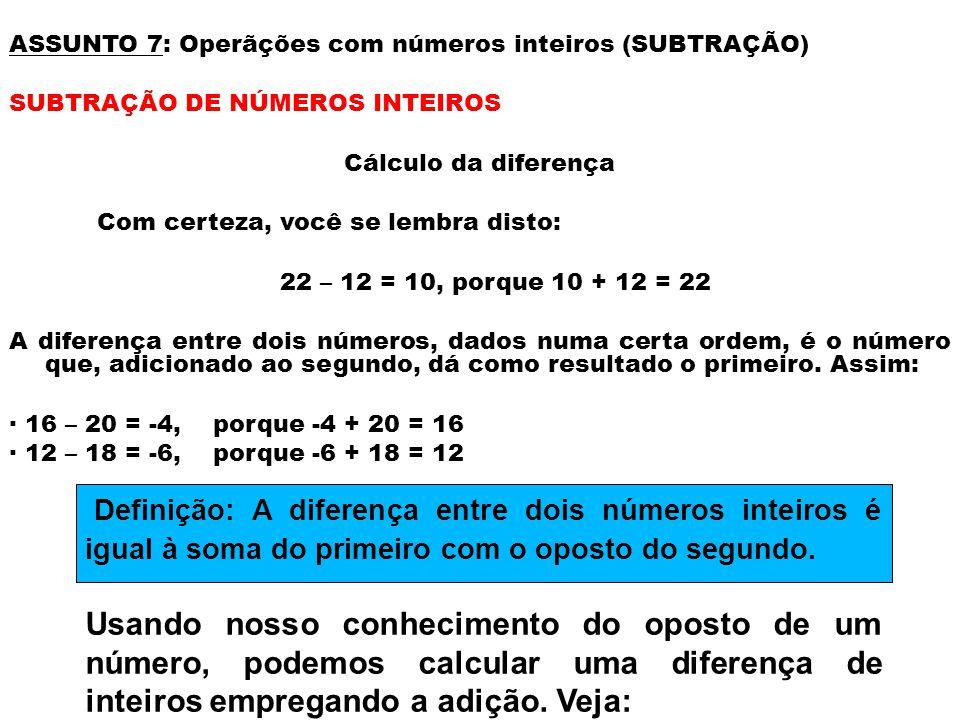 ASSUNTO 7: Operãções com números inteiros (SUBTRAÇÃO) SUBTRAÇÃO DE NÚMEROS INTEIROS Cálculo da diferença Com certeza, você se lembra disto: 22 – 12 = 10, porque 10 + 12 = 22 A diferença entre dois números, dados numa certa ordem, é o número que, adicionado ao segundo, dá como resultado o primeiro.