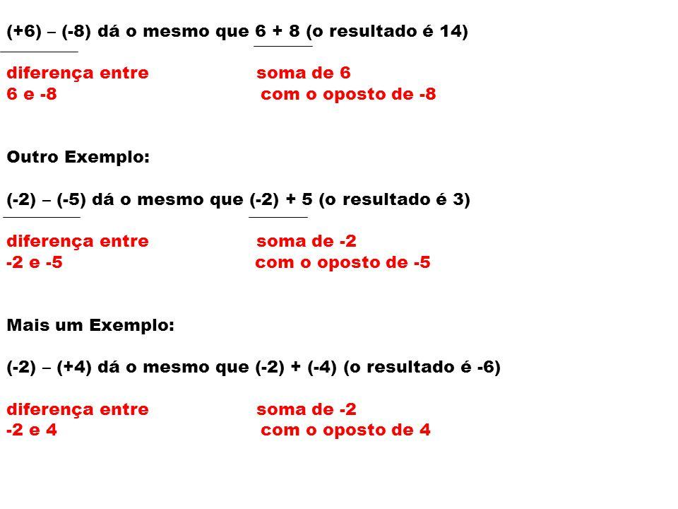 (+6) – (-8) dá o mesmo que 6 + 8 (o resultado é 14) diferença entre soma de 6 6 e -8 com o oposto de -8 Outro Exemplo: (-2) – (-5) dá o mesmo que (-2) + 5 (o resultado é 3) diferença entre soma de -2 -2 e -5 com o oposto de -5 Mais um Exemplo: (-2) – (+4) dá o mesmo que (-2) + (-4) (o resultado é -6) diferença entre soma de -2 -2 e 4 com o oposto de 4