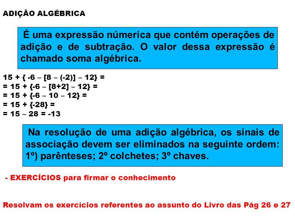 ADIÇÃO ALGÉBRICA 15 + { -6 – [8 – (-2)] – 12} = = 15 + {-6 – [8+2] – 12} = = 15 + {-6 – 10 – 12} = = 15 + {-28} = = 15 – 28 = -13 - EXERCÍCIOS para firmar o conhecimento Resolvam os exercícios referentes ao assunto do Livro das Pág 26 e 27 É uma expressão númerica que contém operações de adição e de subtração.