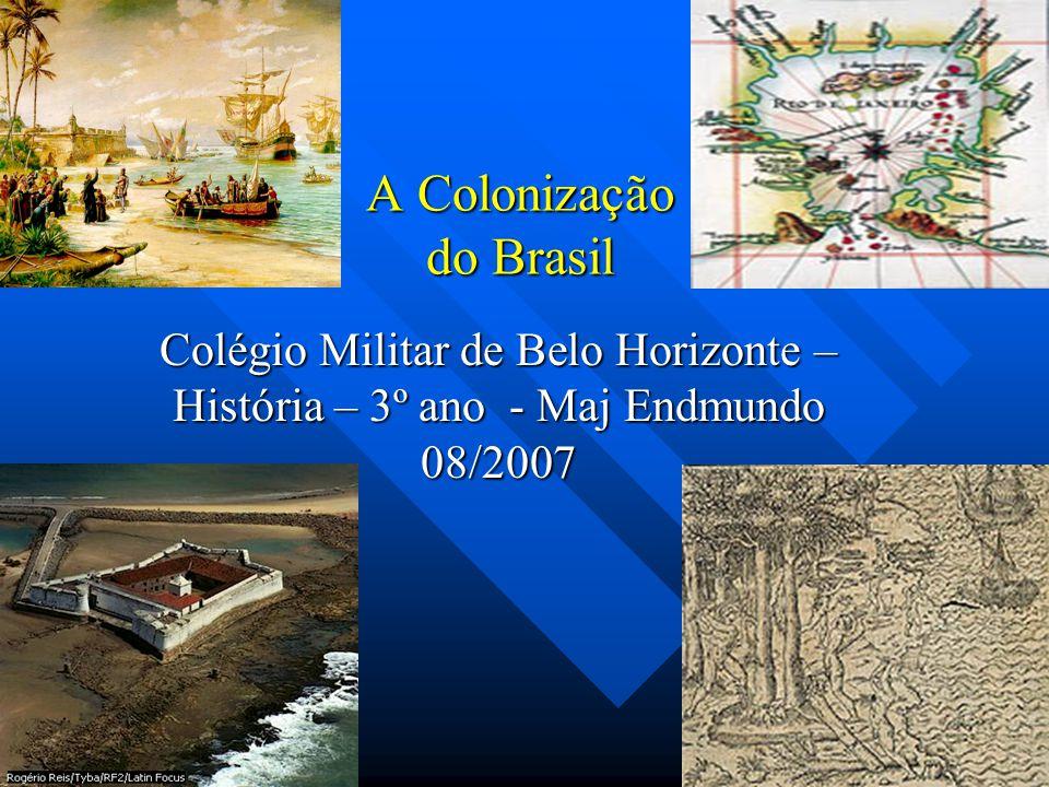 A Colonização do Brasil Colégio Militar de Belo Horizonte – História – 3º ano - Maj Endmundo 08/2007