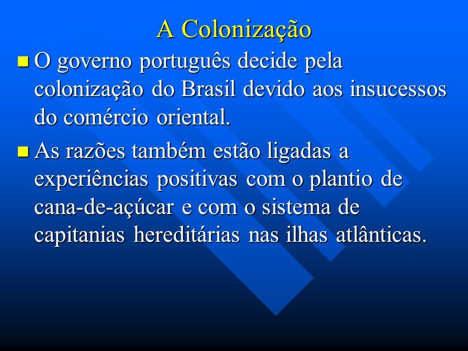 A Colonização O governo português decide pela colonização do Brasil devido aos insucessos do comércio oriental. O governo português decide pela coloni