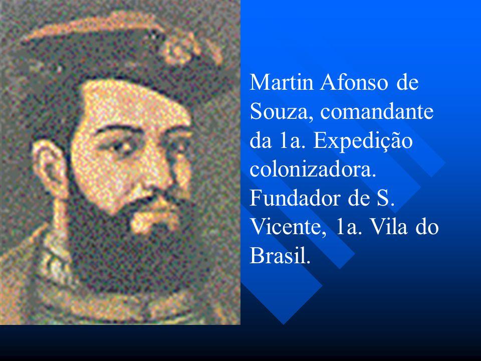 Martin Afonso de Souza, comandante da 1a. Expedição colonizadora. Fundador de S. Vicente, 1a. Vila do Brasil.