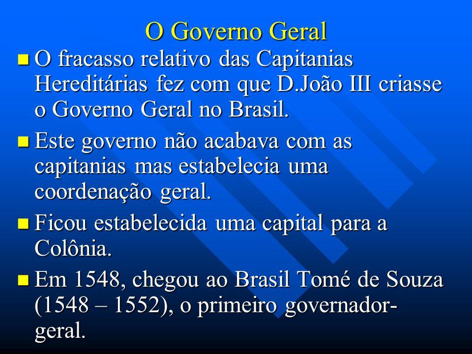 O Governo Geral O fracasso relativo das Capitanias Hereditárias fez com que D.João III criasse o Governo Geral no Brasil. O fracasso relativo das Capi