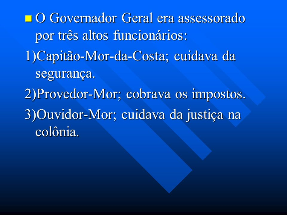 O Governador Geral era assessorado por três altos funcionários: O Governador Geral era assessorado por três altos funcionários: 1)Capitão-Mor-da-Costa