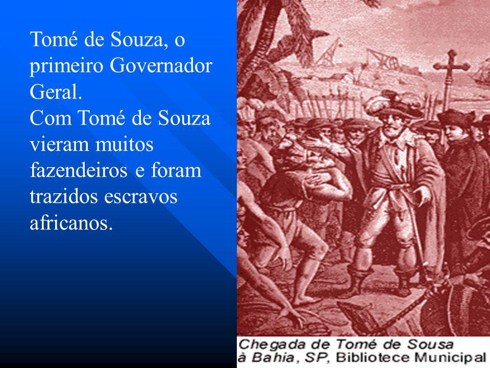Tomé de Souza, o primeiro Governador Geral. Com Tomé de Souza vieram muitos fazendeiros e foram trazidos escravos africanos.