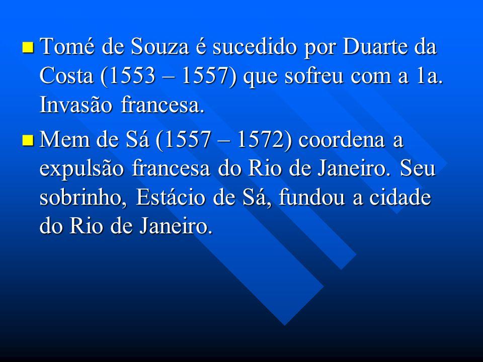 Tomé de Souza é sucedido por Duarte da Costa (1553 – 1557) que sofreu com a 1a. Invasão francesa. Tomé de Souza é sucedido por Duarte da Costa (1553 –