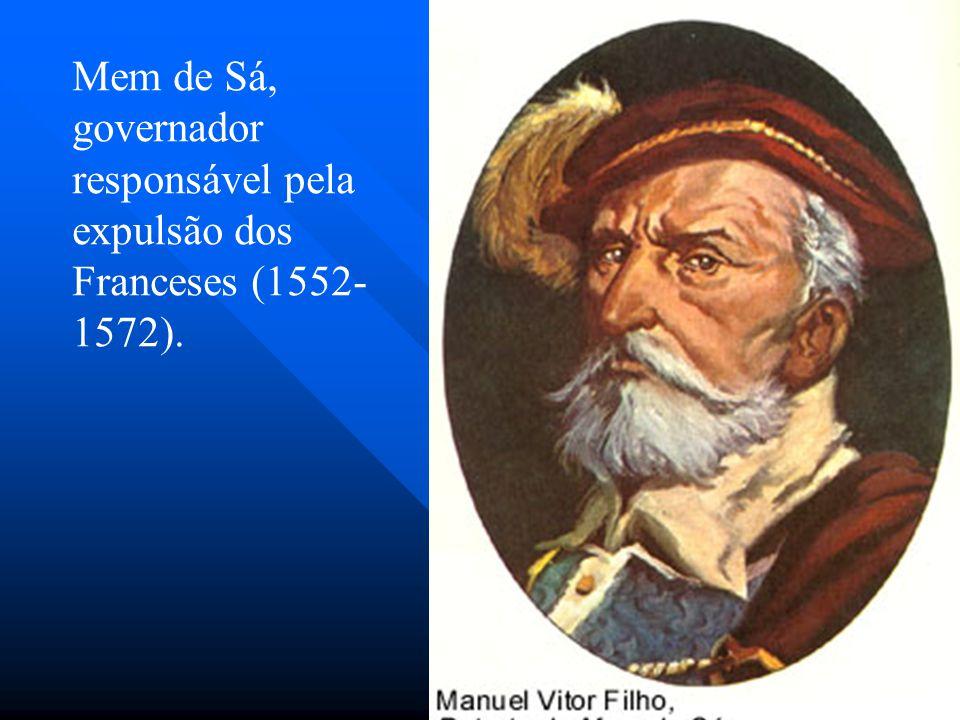 Mem de Sá, governador responsável pela expulsão dos Franceses (1552- 1572).