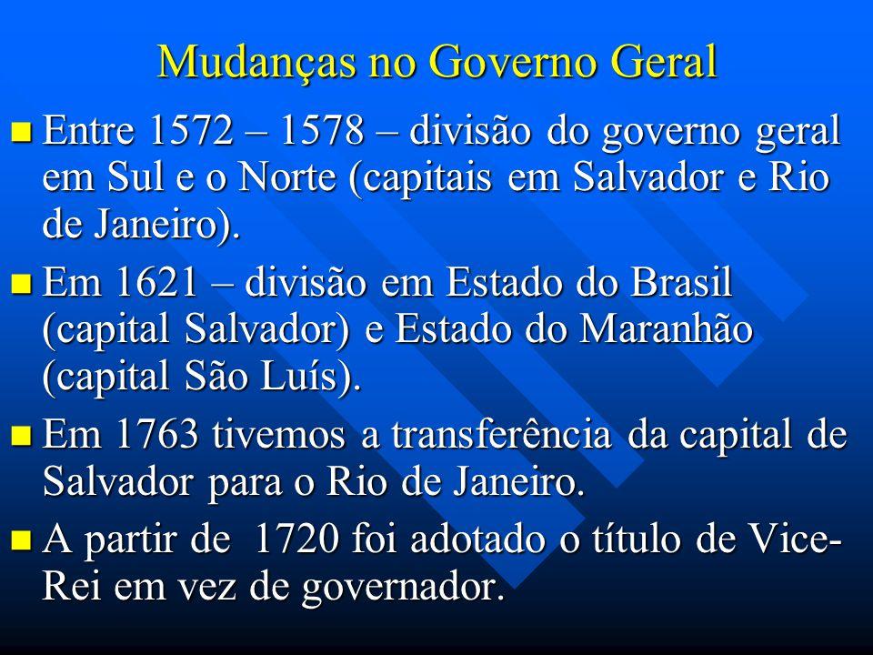 Mudanças no Governo Geral Entre 1572 – 1578 – divisão do governo geral em Sul e o Norte (capitais em Salvador e Rio de Janeiro). Entre 1572 – 1578 – d