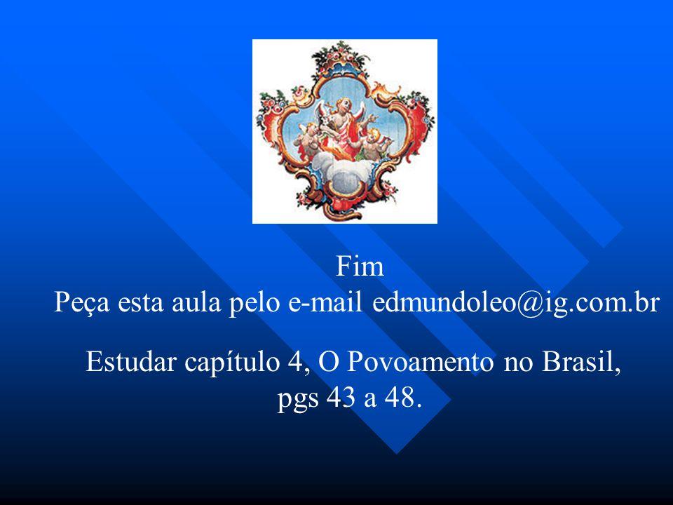 Estudar capítulo 4, O Povoamento no Brasil, pgs 43 a 48. Fim Peça esta aula pelo e-mail edmundoleo@ig.com.br