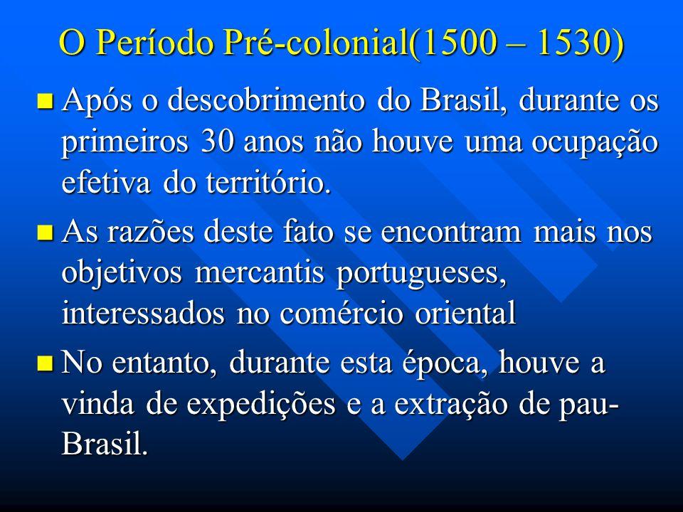 O Período Pré-colonial(1500 – 1530) Após o descobrimento do Brasil, durante os primeiros 30 anos não houve uma ocupação efetiva do território. Após o