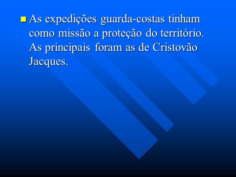 As expedições guarda-costas tinham como missão a proteção do território. As principais foram as de Cristovão Jacques. As expedições guarda-costas tinh