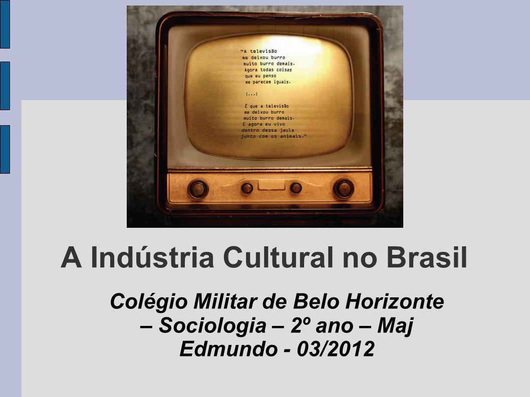 A Indústria Cultural no Brasil Colégio Militar de Belo Horizonte – Sociologia – 2º ano – Maj Edmundo - 03/2012
