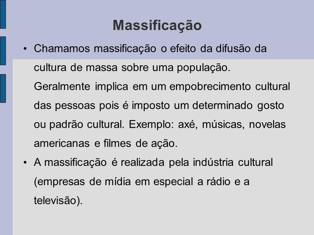 Massificação Chamamos massificação o efeito da difusão da cultura de massa sobre uma população. Geralmente implica em um empobrecimento cultural das p