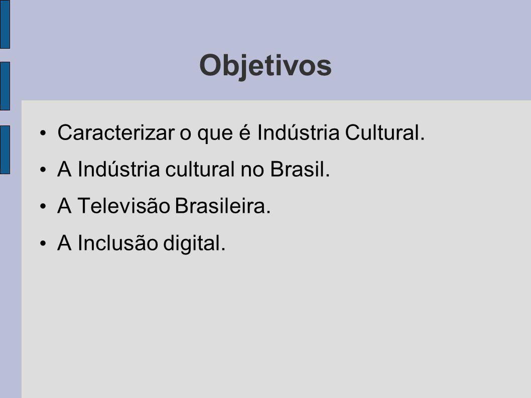 Objetivos Caracterizar o que é Indústria Cultural. A Indústria cultural no Brasil. A Televisão Brasileira. A Inclusão digital.