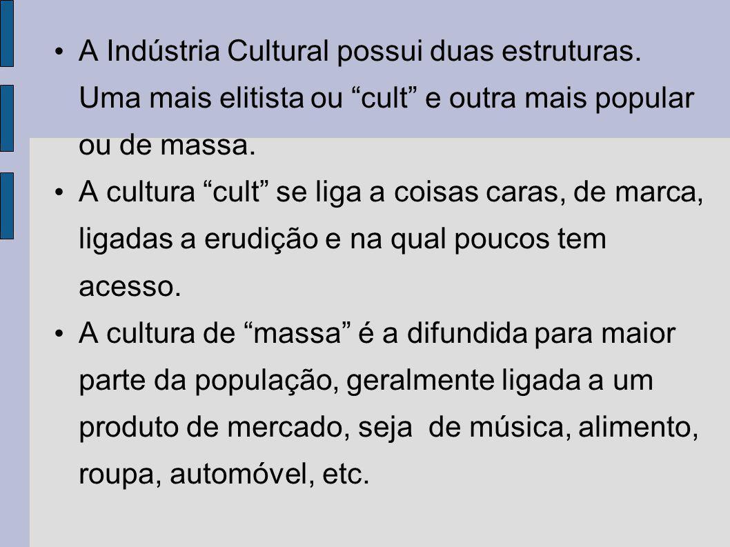 A Indústria Cultural possui duas estruturas. Uma mais elitista ou cult e outra mais popular ou de massa. A cultura cult se liga a coisas caras, de mar